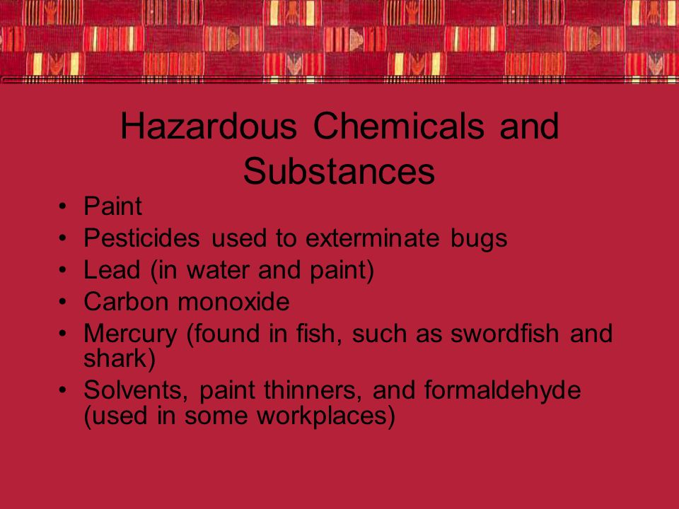 Hazardous Chemicals and Substances Paint Pesticides used to exterminate bugs Lead (in water and paint) Carbon monoxide Mercury (found in fish, such as swordfish and shark) Solvents, paint thinners, and formaldehyde (used in some workplaces)