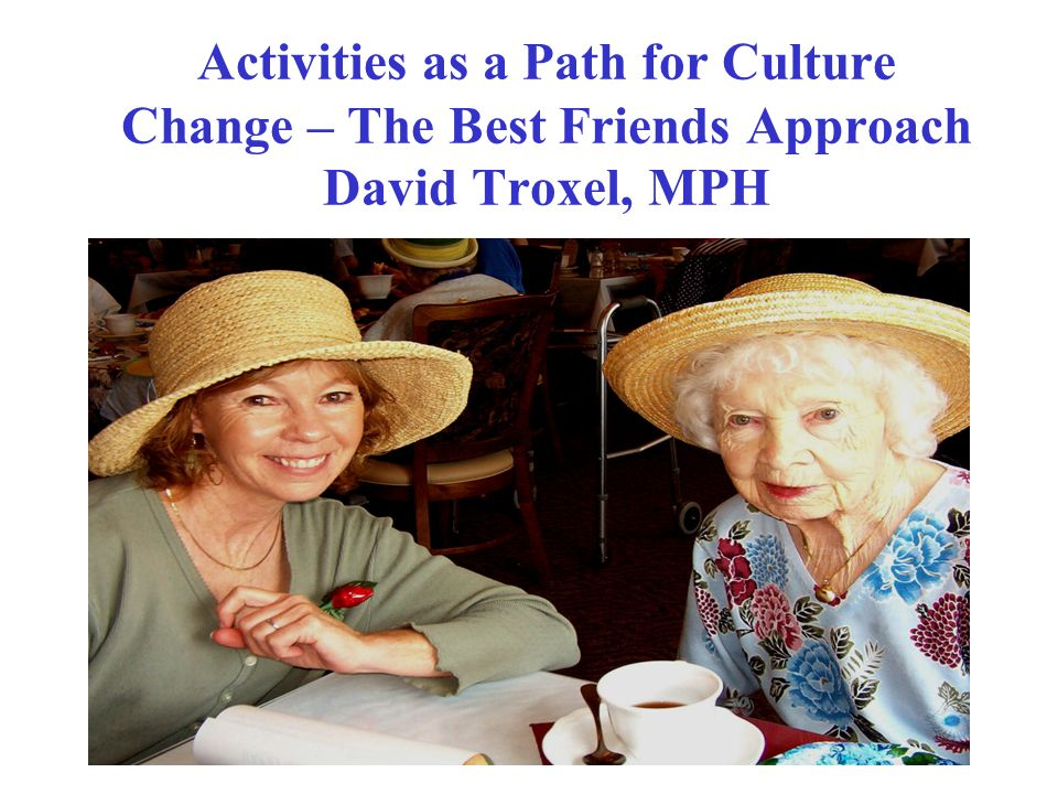 Activities as a Path for Culture Change – The Best Friends Approach David Troxel, MPH