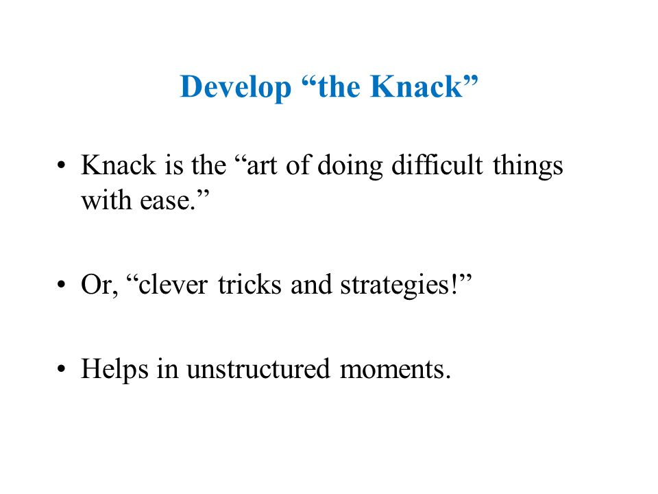 Develop the Knack Knack is the art of doing difficult things with ease.