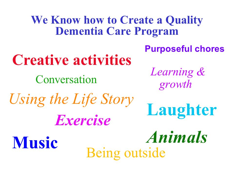 We Know how to Create a Quality Dementia Care Program Being outside Learning & growth Creative activities Conversation Purposeful chores Animals Using the Life Story Laughter Exercise Music