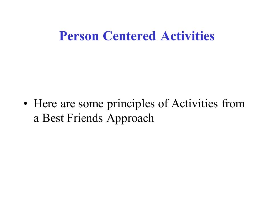 Person Centered Activities Here are some principles of Activities from a Best Friends Approach