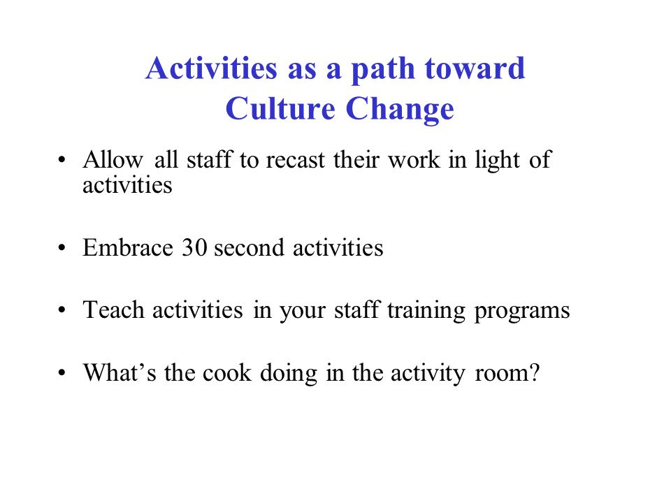 Activities as a path toward Culture Change Allow all staff to recast their work in light of activities Embrace 30 second activities Teach activities i