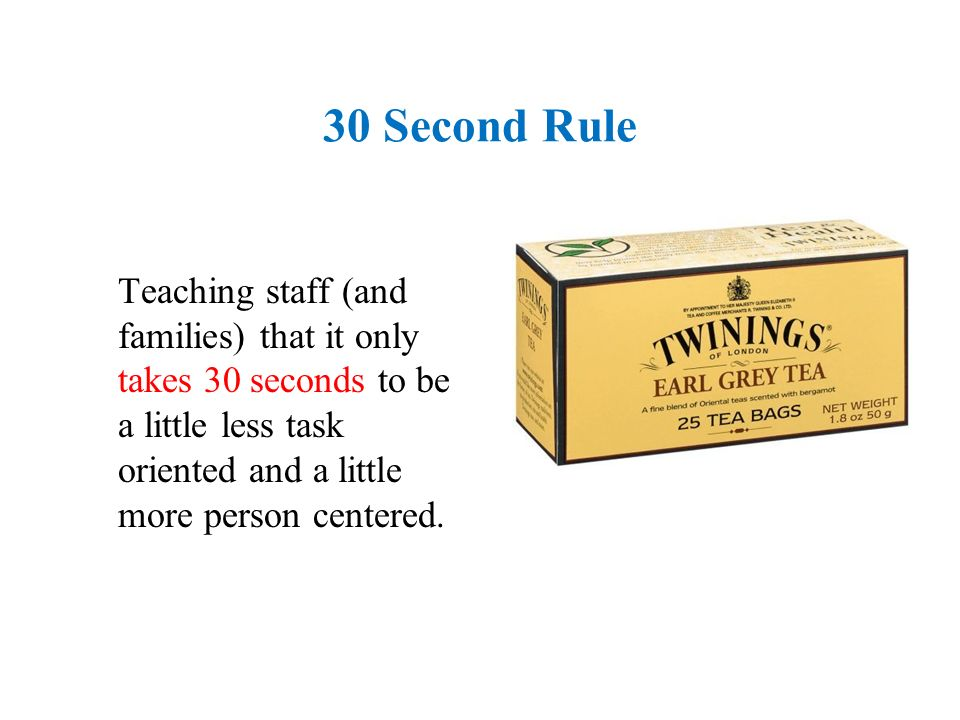 30 Second Rule Teaching staff (and families) that it only takes 30 seconds to be a little less task oriented and a little more person centered.