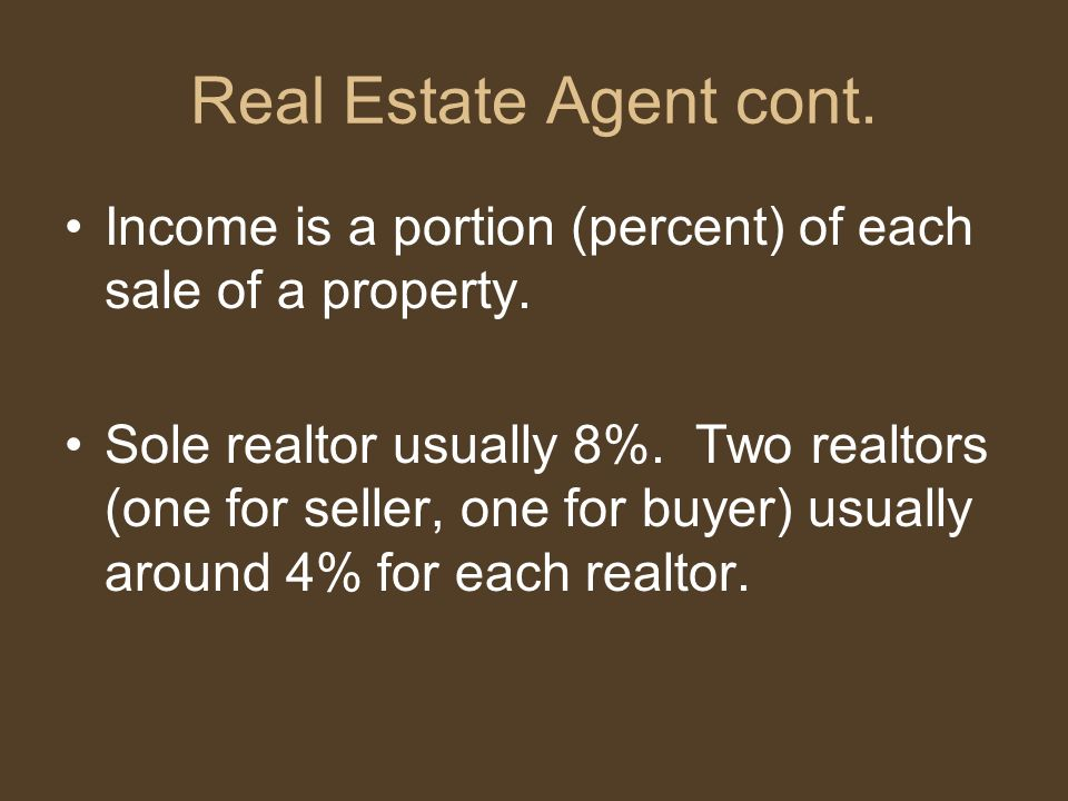Real Estate Agent cont. Income is a portion (percent) of each sale of a property. Sole realtor usually 8%. Two realtors (one for seller, one for buyer