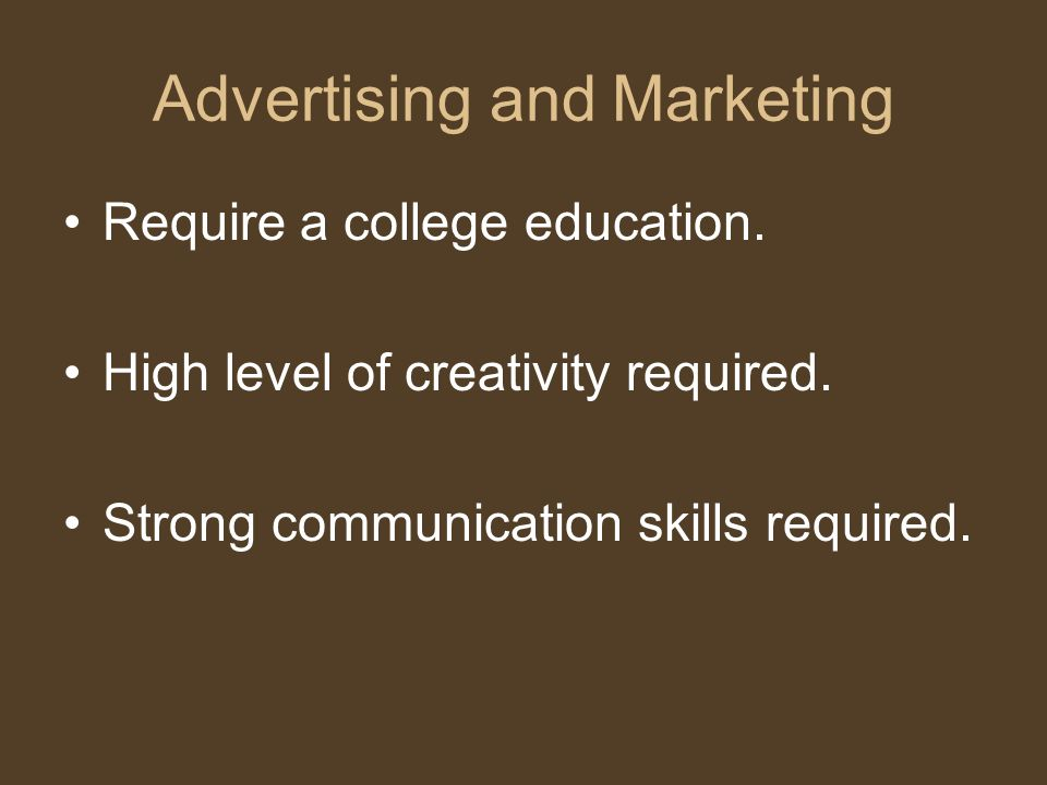 Advertising and Marketing Require a college education. High level of creativity required. Strong communication skills required.