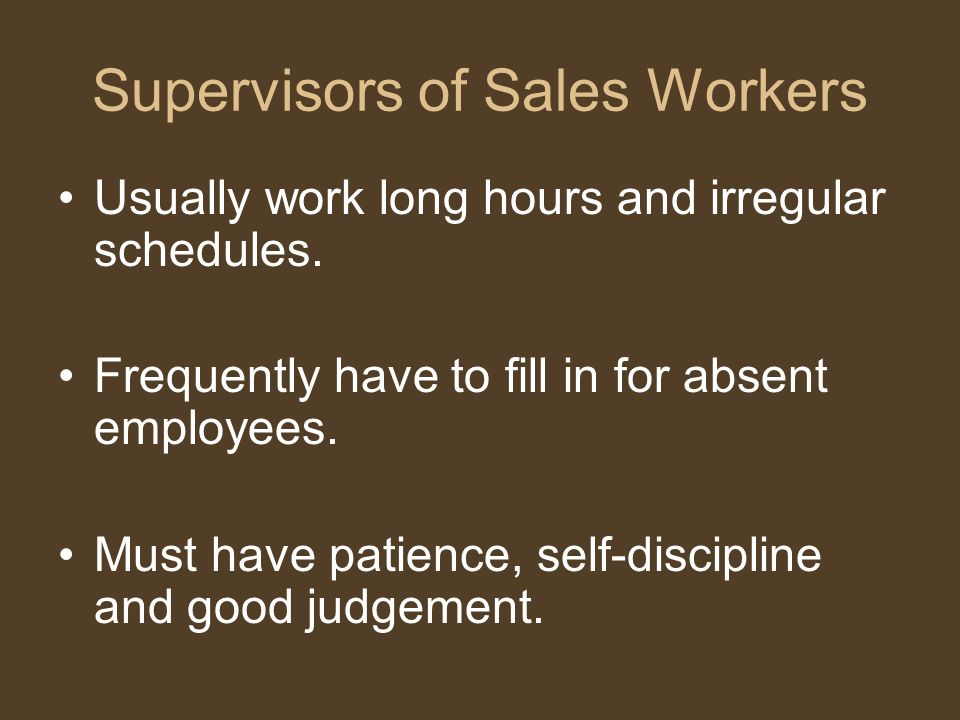 Supervisors of Sales Workers Usually work long hours and irregular schedules. Frequently have to fill in for absent employees. Must have patience, sel
