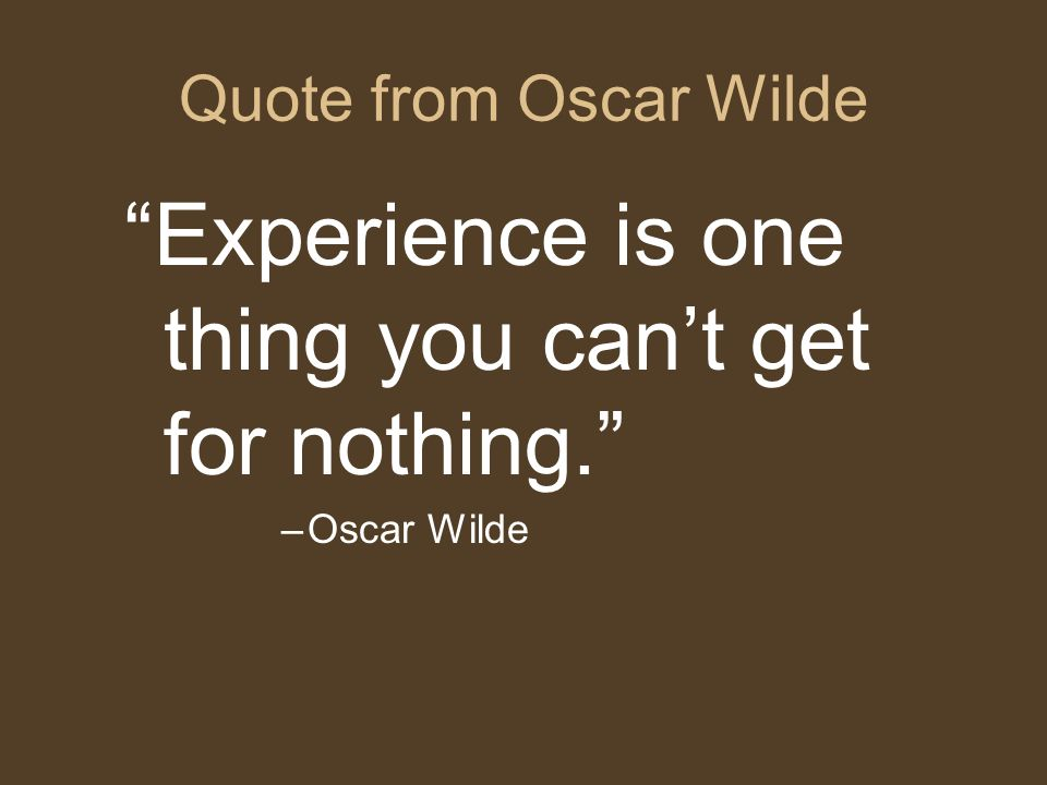 Quote from Oscar Wilde Experience is one thing you cant get for nothing. –Oscar Wilde