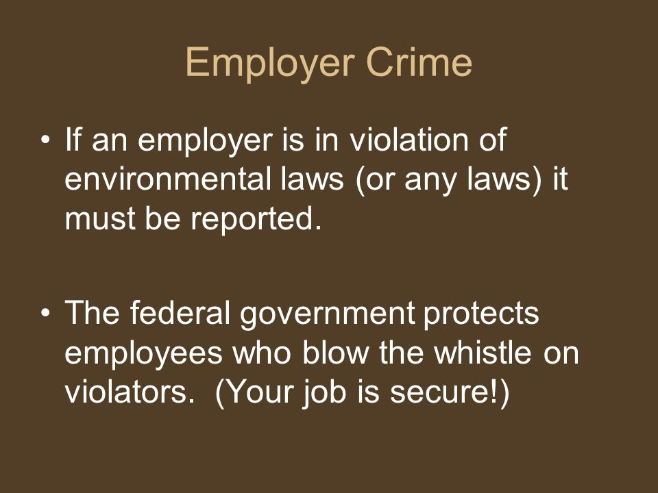 Employer Crime If an employer is in violation of environmental laws (or any laws) it must be reported. The federal government protects employees who b
