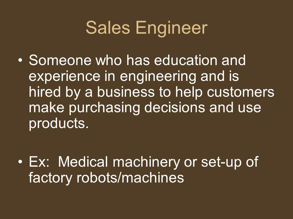 Sales Engineer Someone who has education and experience in engineering and is hired by a business to help customers make purchasing decisions and use products.