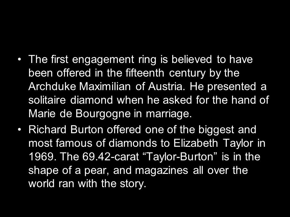 The first engagement ring is believed to have been offered in the fifteenth century by the Archduke Maximilian of Austria.