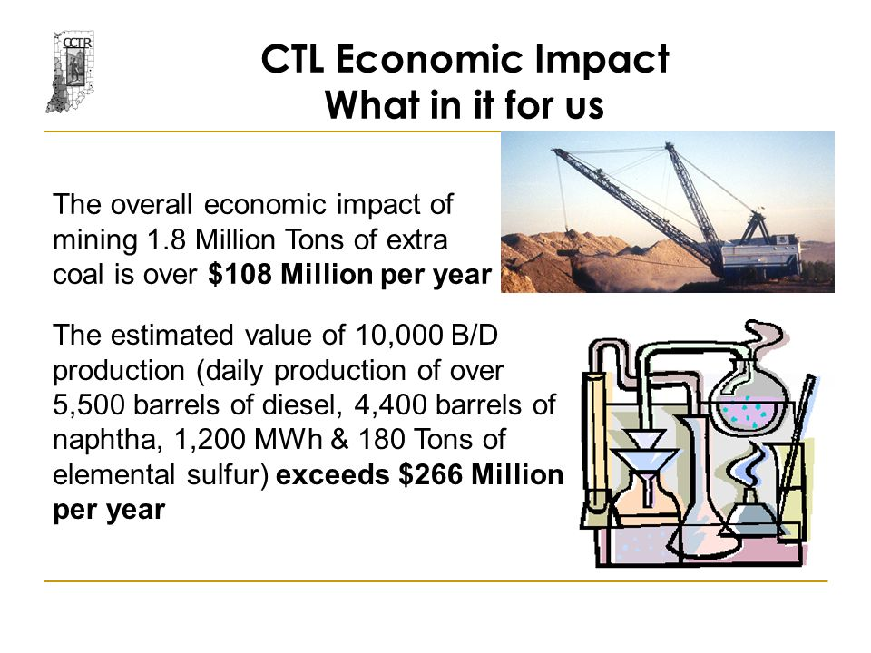 CTL Economic Impact What in it for us The overall economic impact of mining 1.8 Million Tons of extra coal is over $108 Million per year The estimated value of 10,000 B/D production (daily production of over 5,500 barrels of diesel, 4,400 barrels of naphtha, 1,200 MWh & 180 Tons of elemental sulfur) exceeds $266 Million per year