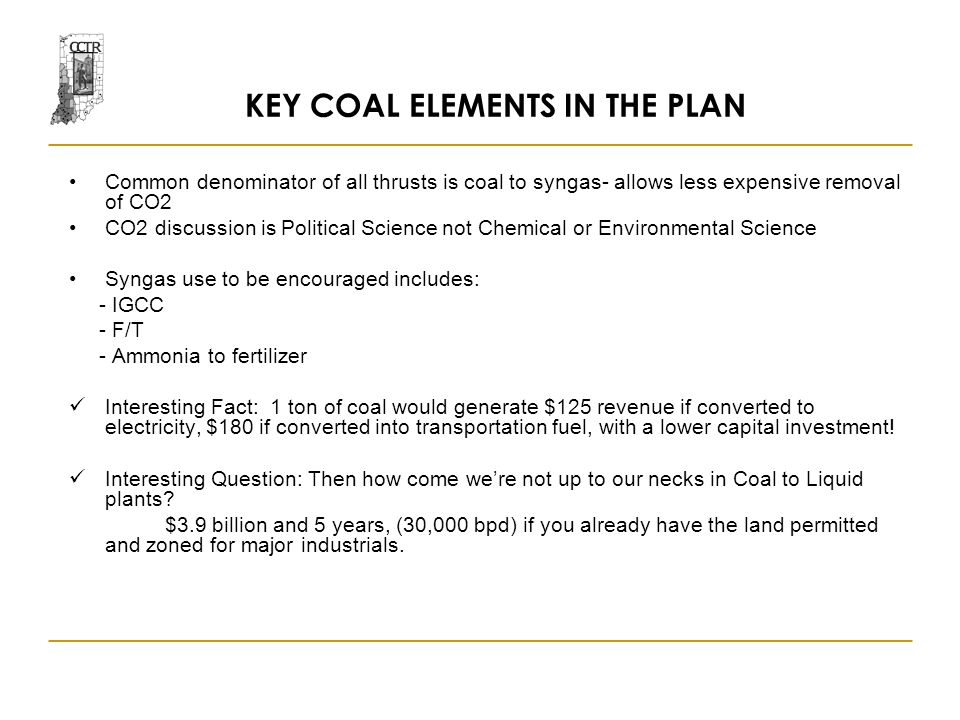 KEY COAL ELEMENTS IN THE PLAN Common denominator of all thrusts is coal to syngas- allows less expensive removal of CO2 CO2 discussion is Political Science not Chemical or Environmental Science Syngas use to be encouraged includes: - IGCC - F/T - Ammonia to fertilizer Interesting Fact: 1 ton of coal would generate $125 revenue if converted to electricity, $180 if converted into transportation fuel, with a lower capital investment.