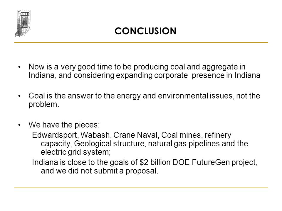 CONCLUSION Now is a very good time to be producing coal and aggregate in Indiana, and considering expanding corporate presence in Indiana Coal is the answer to the energy and environmental issues, not the problem.