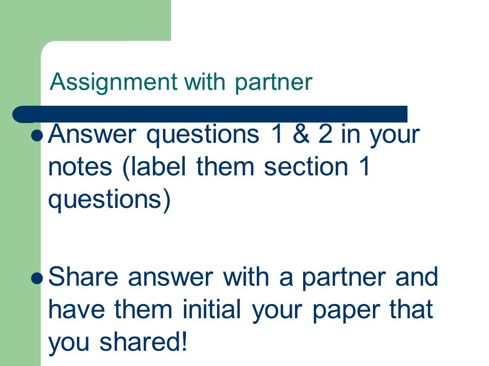 Assignment with partner Answer questions 1 & 2 in your notes (label them section 1 questions) Share answer with a partner and have them initial your p