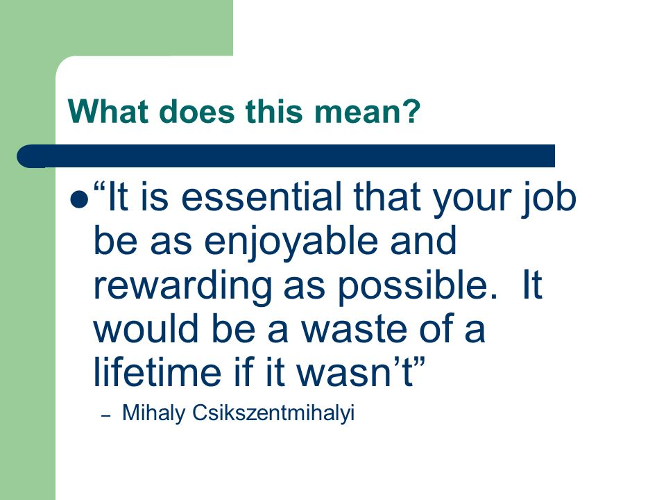 What does this mean? It is essential that your job be as enjoyable and rewarding as possible. It would be a waste of a lifetime if it wasnt – Mihaly C