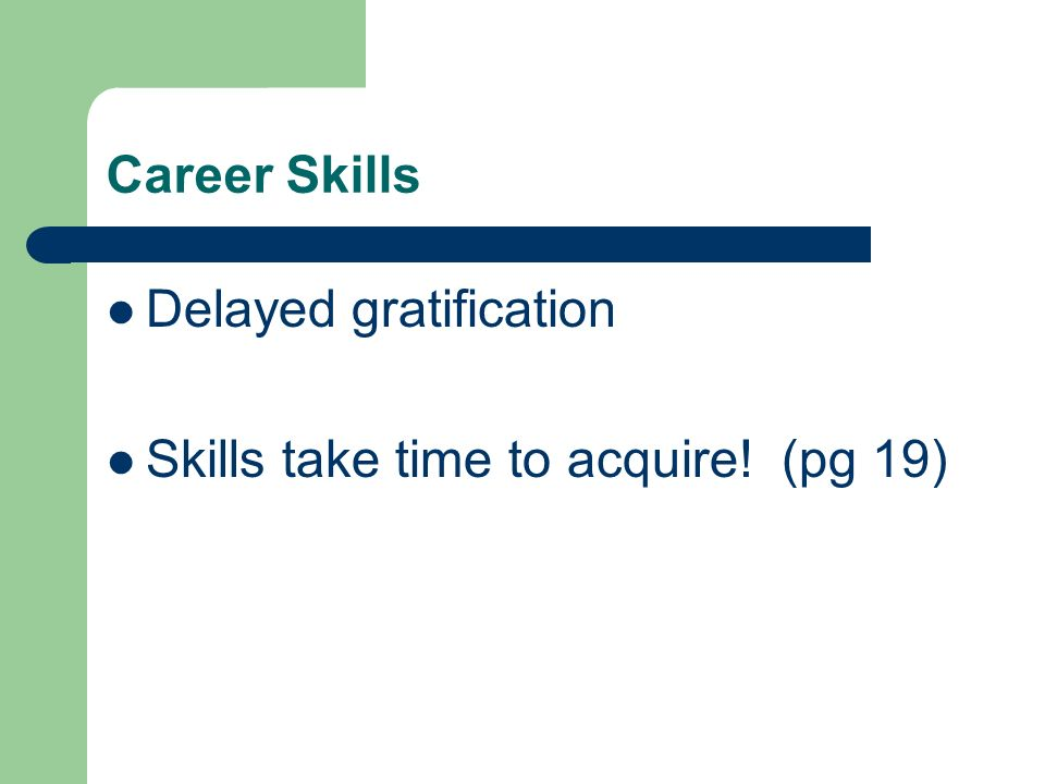 Career Skills Delayed gratification Skills take time to acquire! (pg 19)