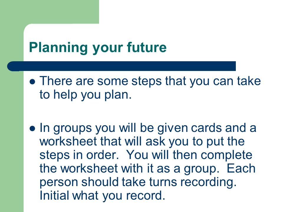Planning your future There are some steps that you can take to help you plan. In groups you will be given cards and a worksheet that will ask you to p