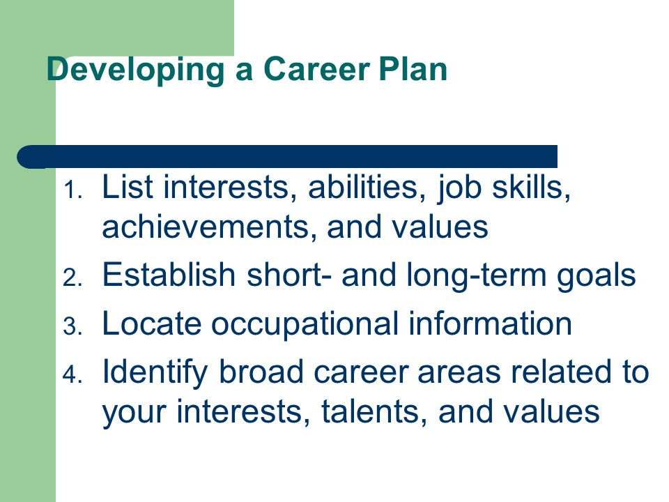 Developing a Career Plan 1. List interests, abilities, job skills, achievements, and values 2. Establish short- and long-term goals 3. Locate occupati