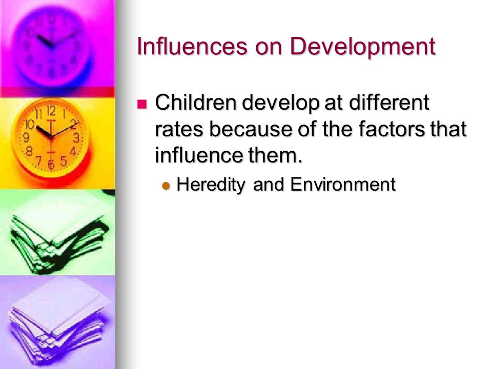 Influences on Development Children develop at different rates because of the factors that influence them. Children develop at different rates because