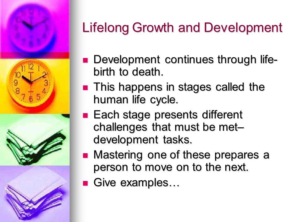 Lifelong Growth and Development Development continues through life- birth to death. Development continues through life- birth to death. This happens i