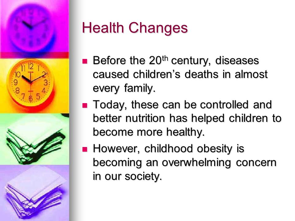 Health Changes Before the 20 th century, diseases caused childrens deaths in almost every family. Before the 20 th century, diseases caused childrens