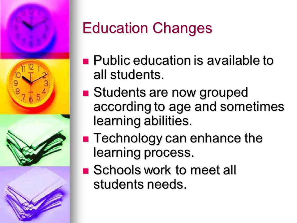 Education Changes Public education is available to all students. Public education is available to all students. Students are now grouped according to