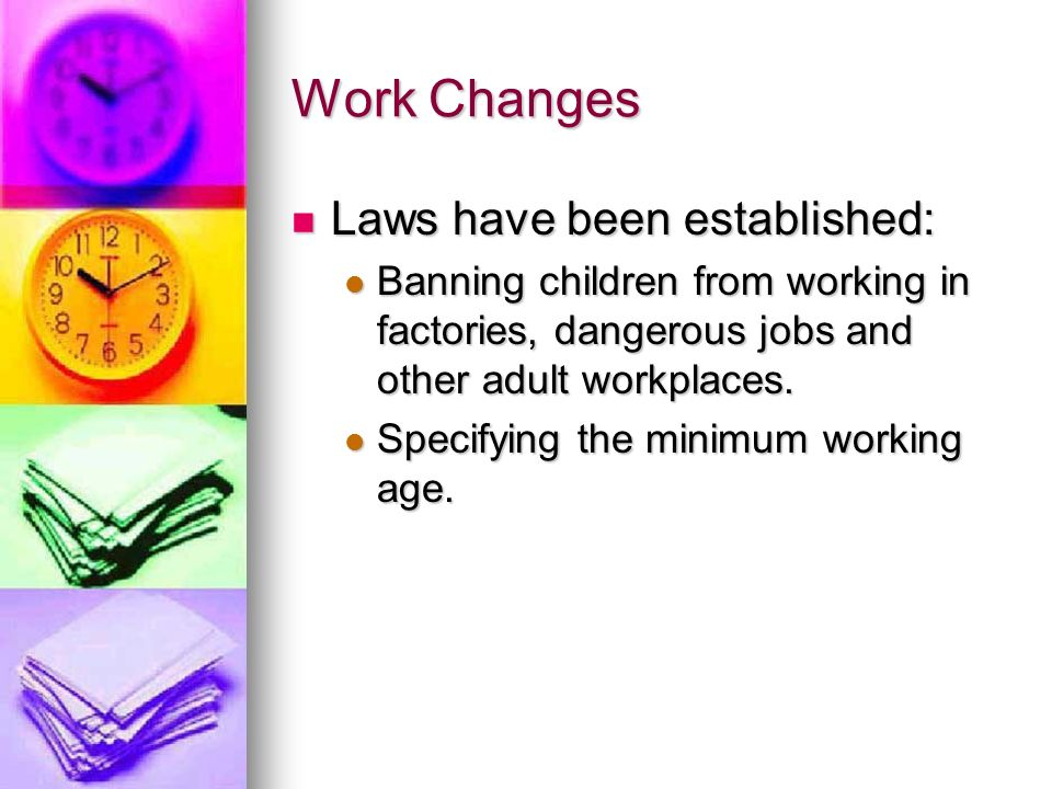 Work Changes Laws have been established: Laws have been established: Banning children from working in factories, dangerous jobs and other adult workpl