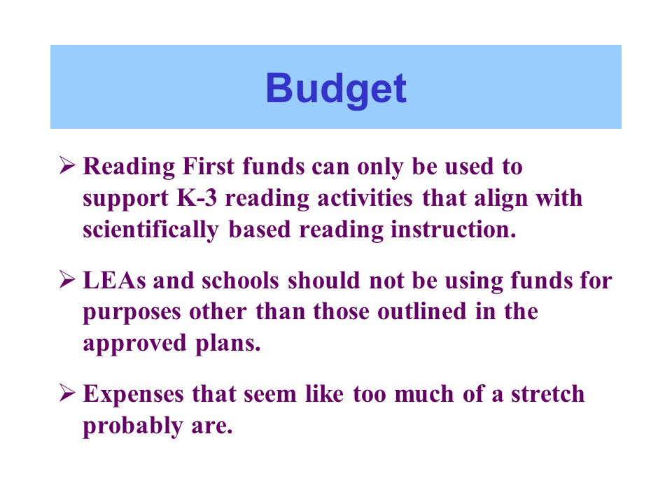 Budget Reading First funds can only be used to support K-3 reading activities that align with scientifically based reading instruction. LEAs and schoo