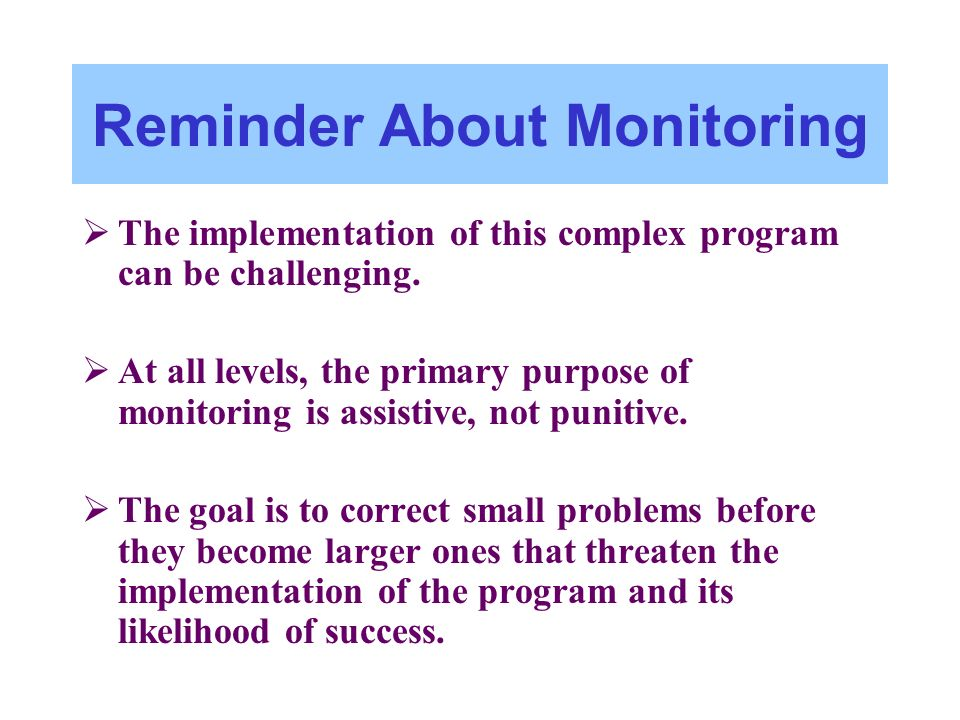 Reminder About Monitoring The implementation of this complex program can be challenging. At all levels, the primary purpose of monitoring is assistive