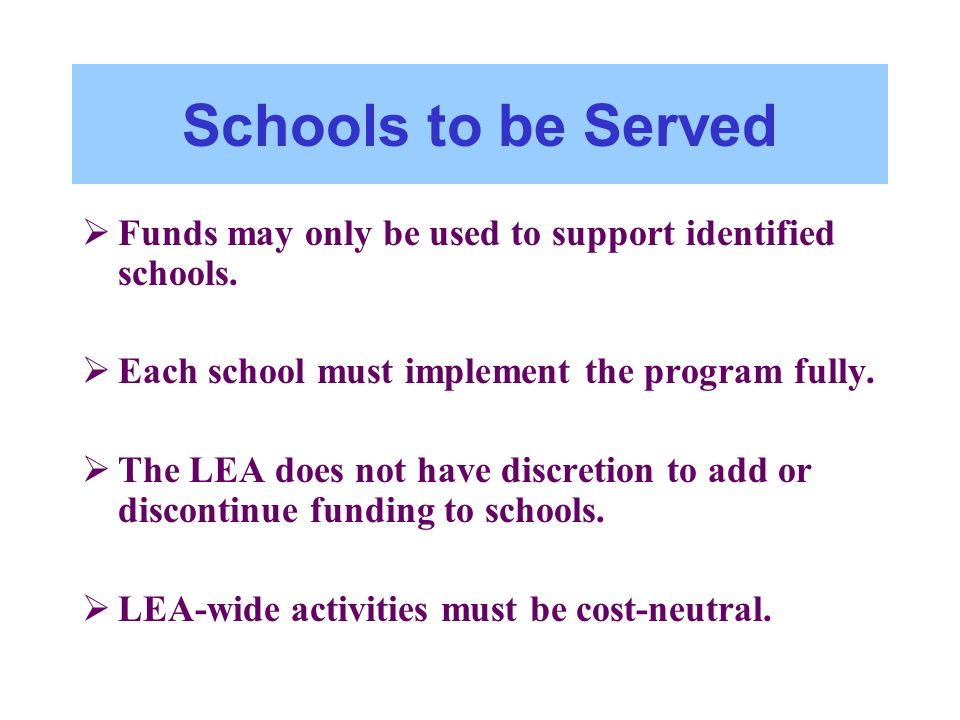Schools to be Served Funds may only be used to support identified schools. Each school must implement the program fully. The LEA does not have discret