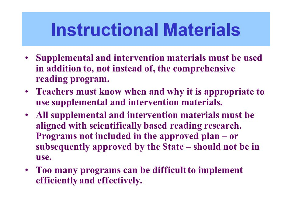 Instructional Materials Supplemental and intervention materials must be used in addition to, not instead of, the comprehensive reading program. Teache