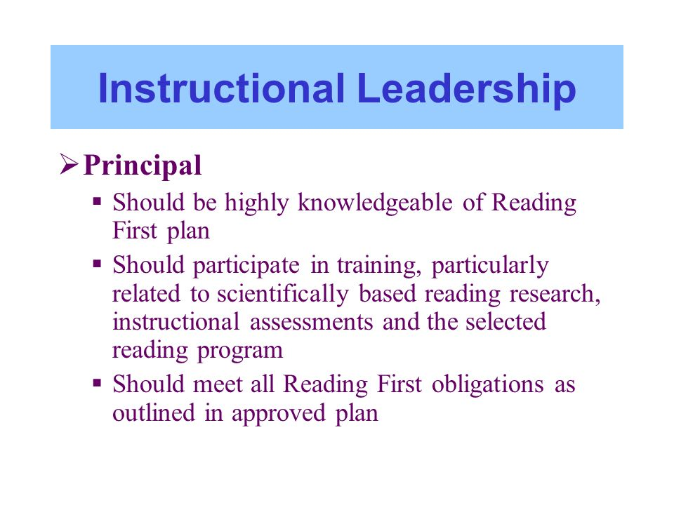 Instructional Leadership Principal Should be highly knowledgeable of Reading First plan Should participate in training, particularly related to scient