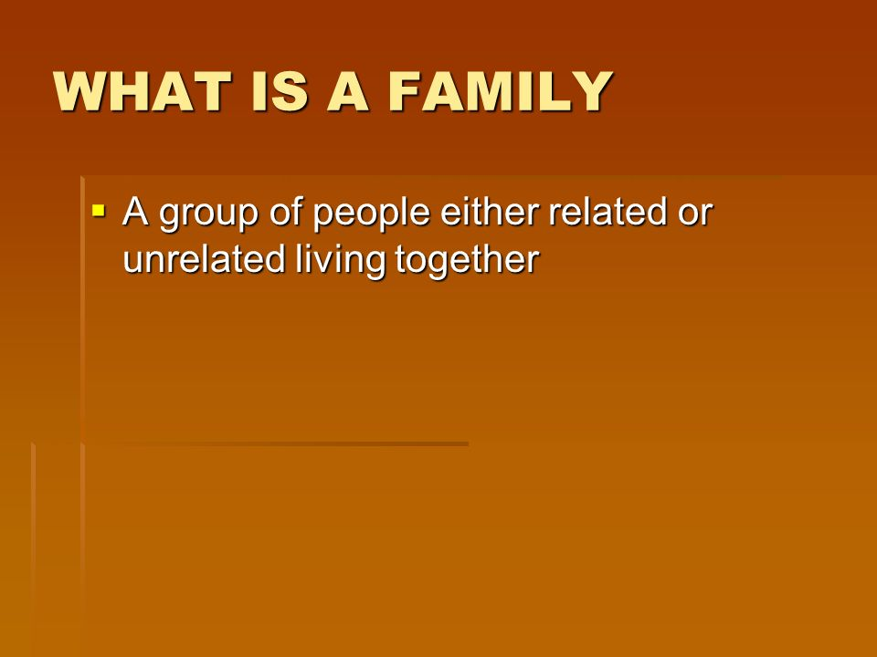 WHAT IS A FAMILY A group of people either related or unrelated living together A group of people either related or unrelated living together