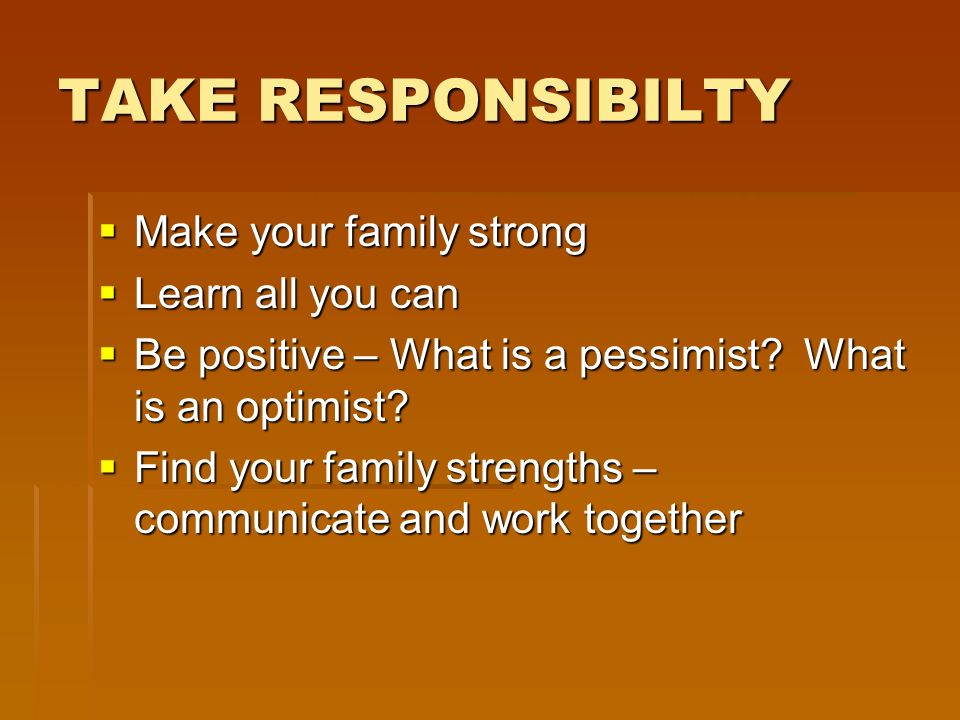 TAKE RESPONSIBILTY Make your family strong Make your family strong Learn all you can Learn all you can Be positive – What is a pessimist.