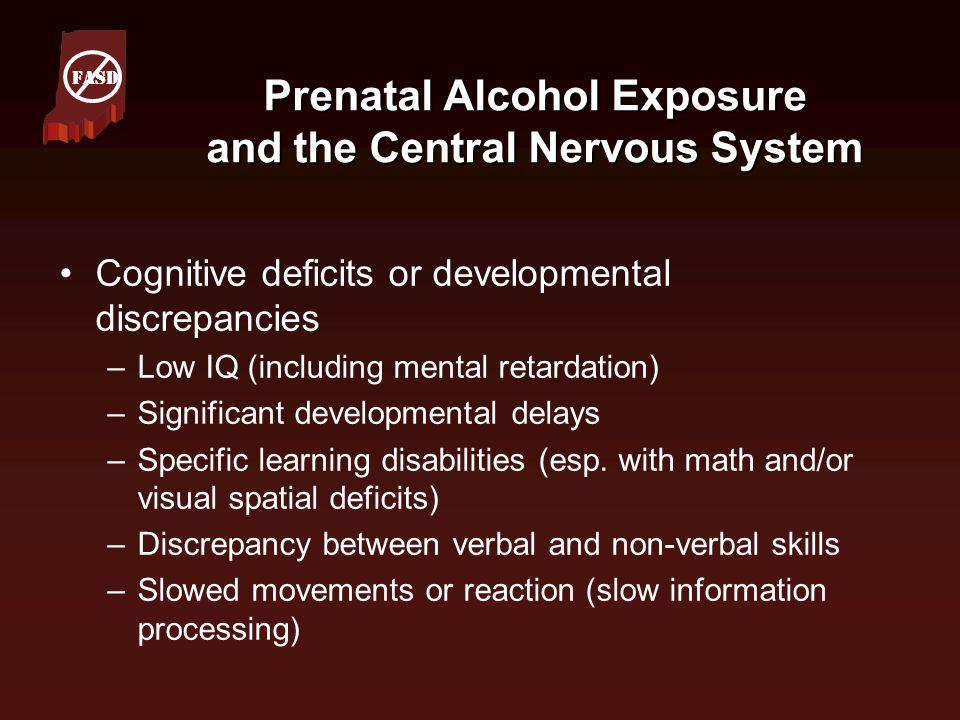 Prenatal Alcohol Exposure and the Central Nervous System Cognitive deficits or developmental discrepancies –Low IQ (including mental retardation) –Sig