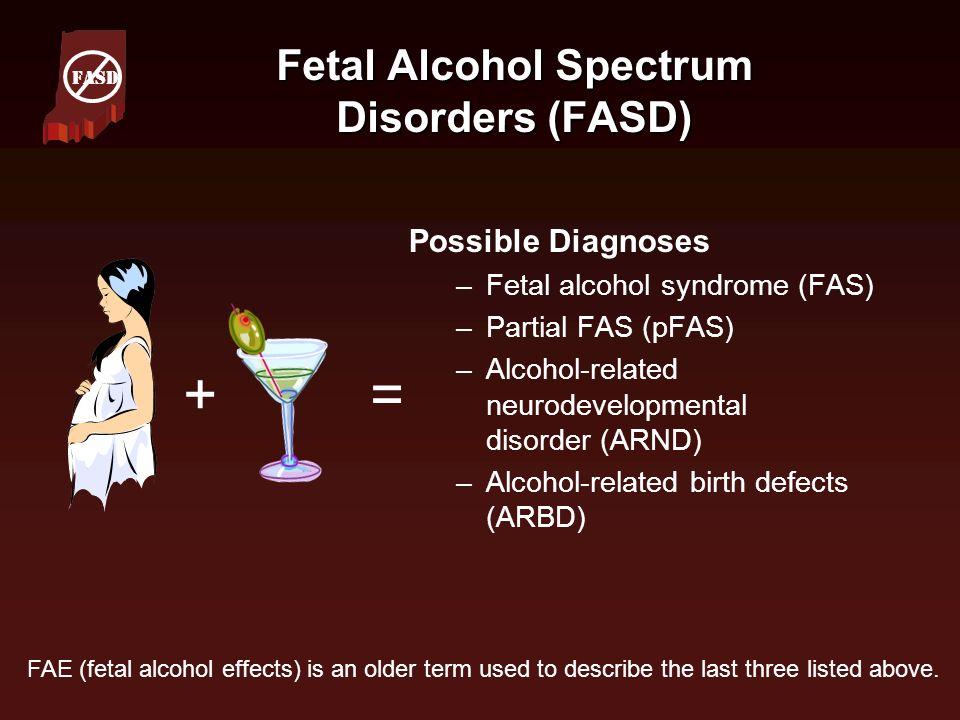 Fetal Alcohol Spectrum Disorders (FASD) Possible Diagnoses –Fetal alcohol syndrome (FAS) –Partial FAS (pFAS) –Alcohol-related neurodevelopmental disor