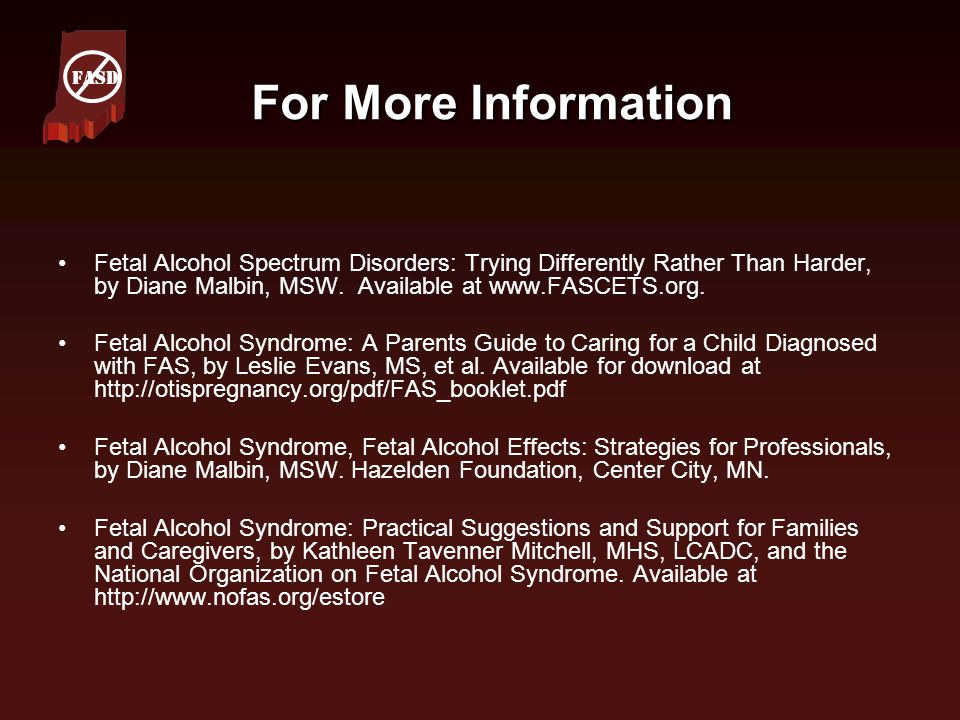 For More Information Fetal Alcohol Spectrum Disorders: Trying Differently Rather Than Harder, by Diane Malbin, MSW. Available at www.FASCETS.org. Feta