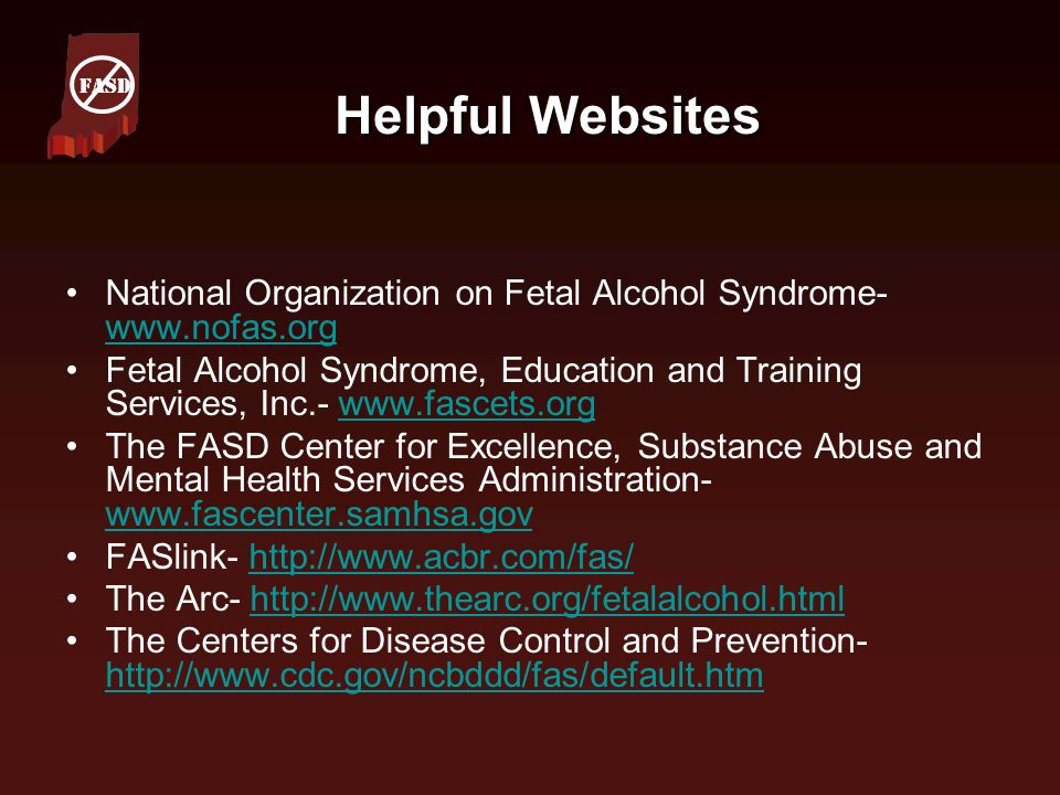 Helpful Websites National Organization on Fetal Alcohol Syndrome- www.nofas.org www.nofas.org Fetal Alcohol Syndrome, Education and Training Services,