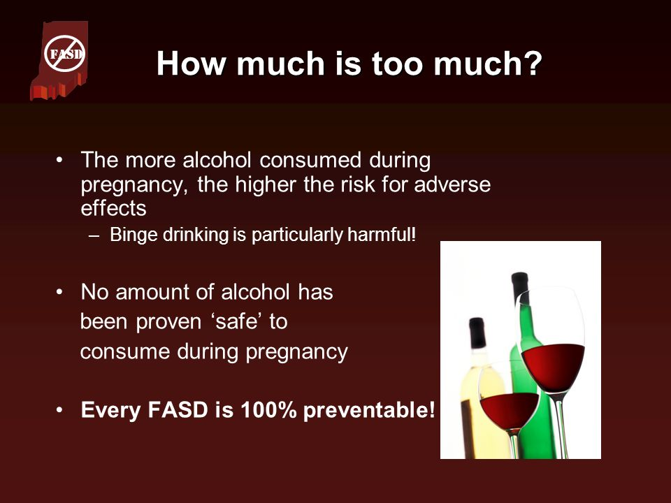 How much is too much? How much is too much? The more alcohol consumed during pregnancy, the higher the risk for adverse effects –Binge drinking is par