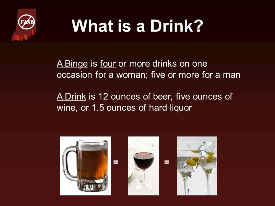 What is a Drink? A Binge is four or more drinks on one occasion for a woman; five or more for a man A Drink is 12 ounces of beer, five ounces of wine,