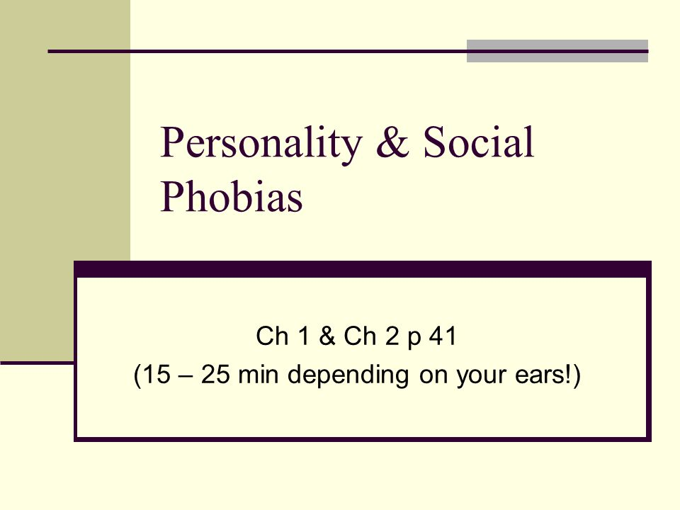 Personality & Social Phobias Ch 1 & Ch 2 p 41 (15 – 25 min depending on your ears!)