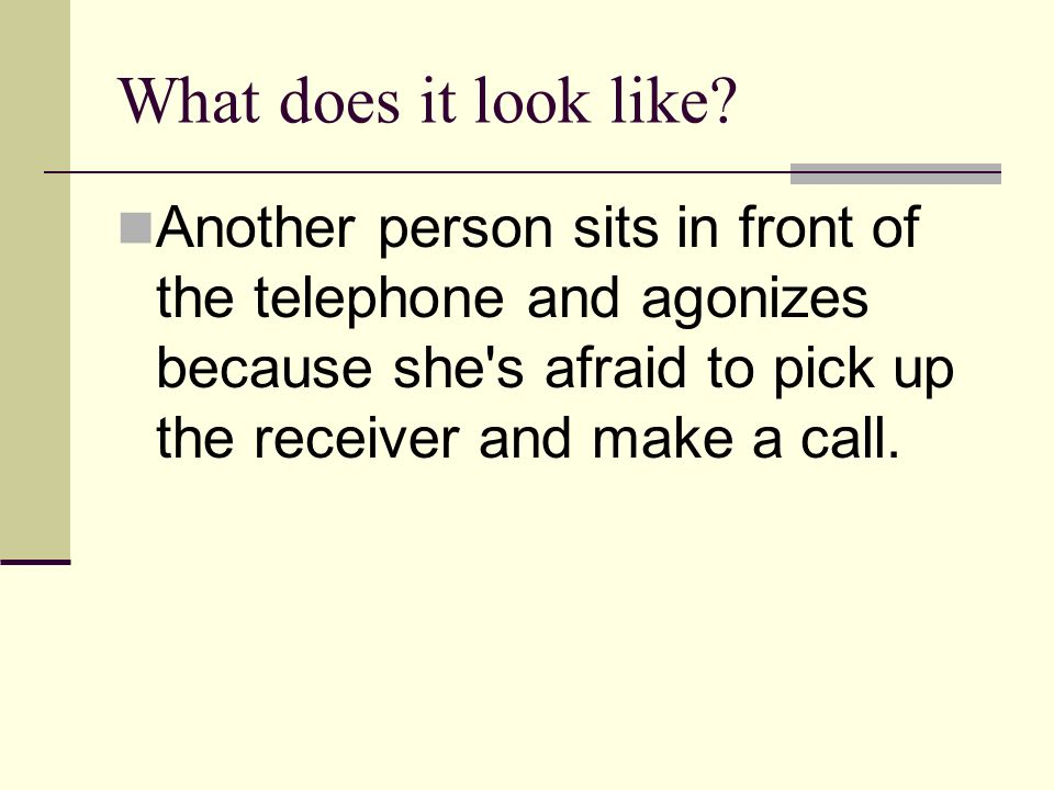 What does it look like? Another person sits in front of the telephone and agonizes because she's afraid to pick up the receiver and make a call.