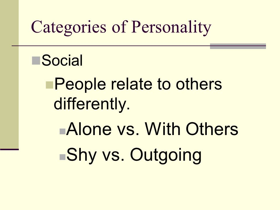 Categories of Personality Social People relate to others differently. Alone vs. With Others Shy vs. Outgoing