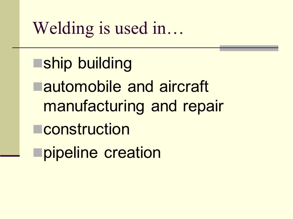 Welding is used in… ship building automobile and aircraft manufacturing and repair construction pipeline creation