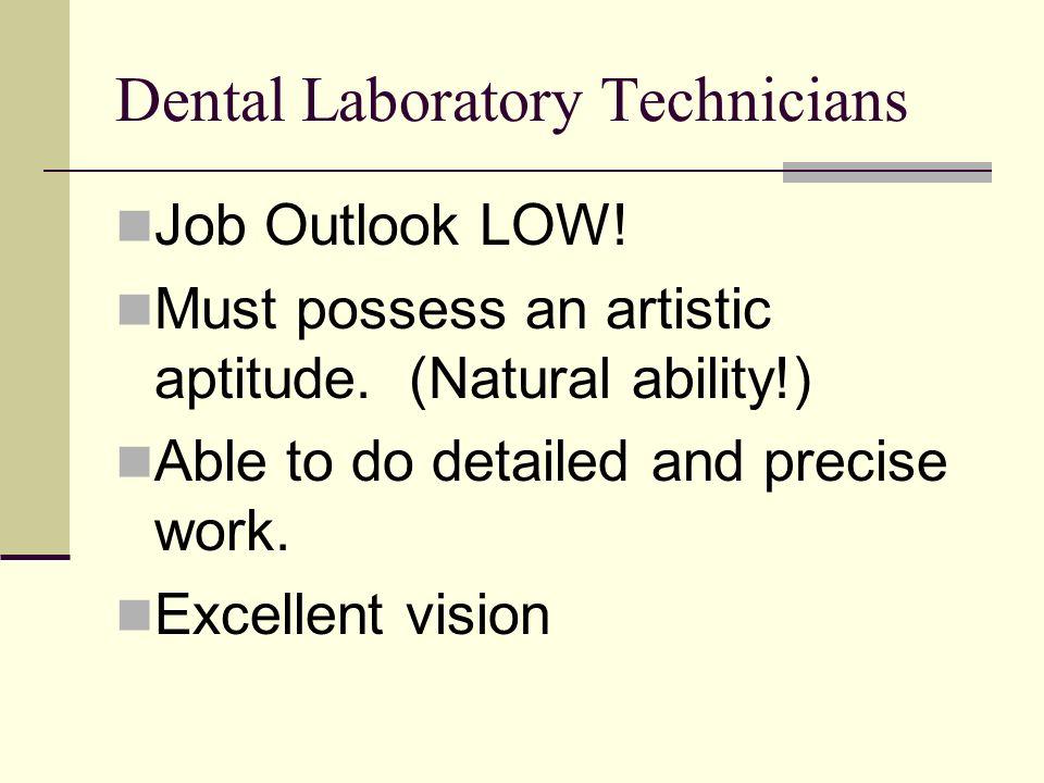 Dental Laboratory Technicians Job Outlook LOW. Must possess an artistic aptitude.