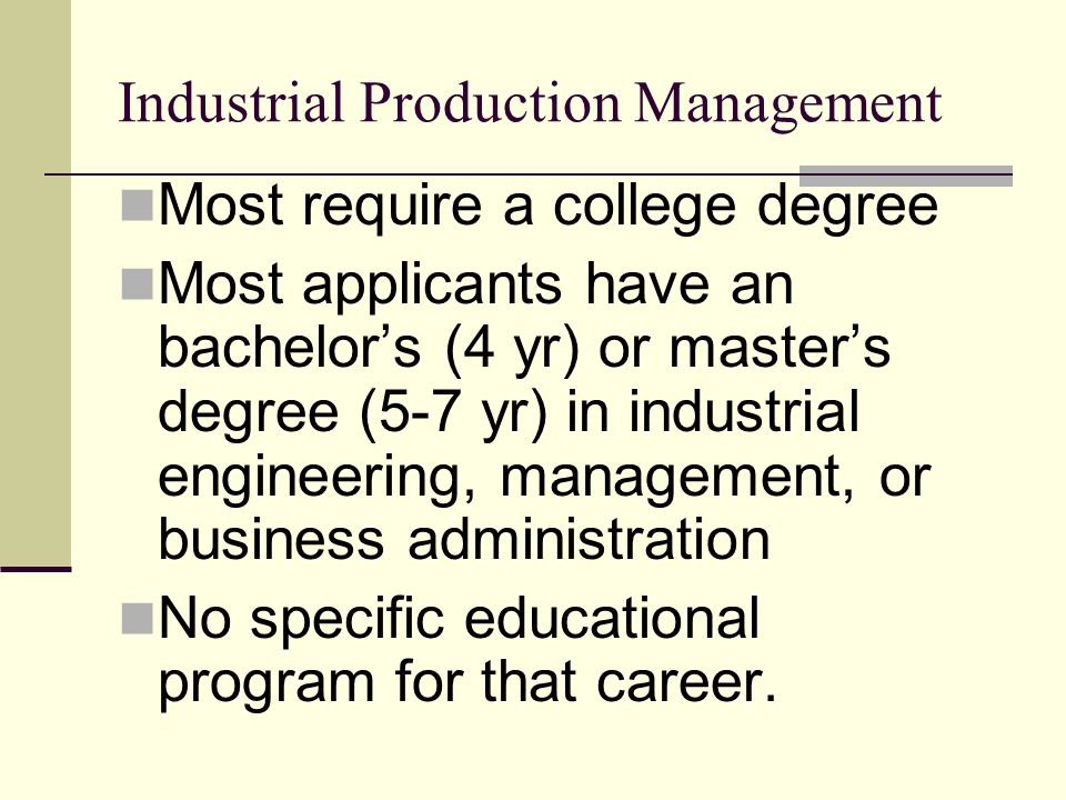 Industrial Production Management Most require a college degree Most applicants have an bachelors (4 yr) or masters degree (5-7 yr) in industrial engineering, management, or business administration No specific educational program for that career.