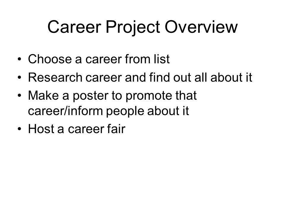 Career Project Overview Choose a career from list Research career and find out all about it Make a poster to promote that career/inform people about i