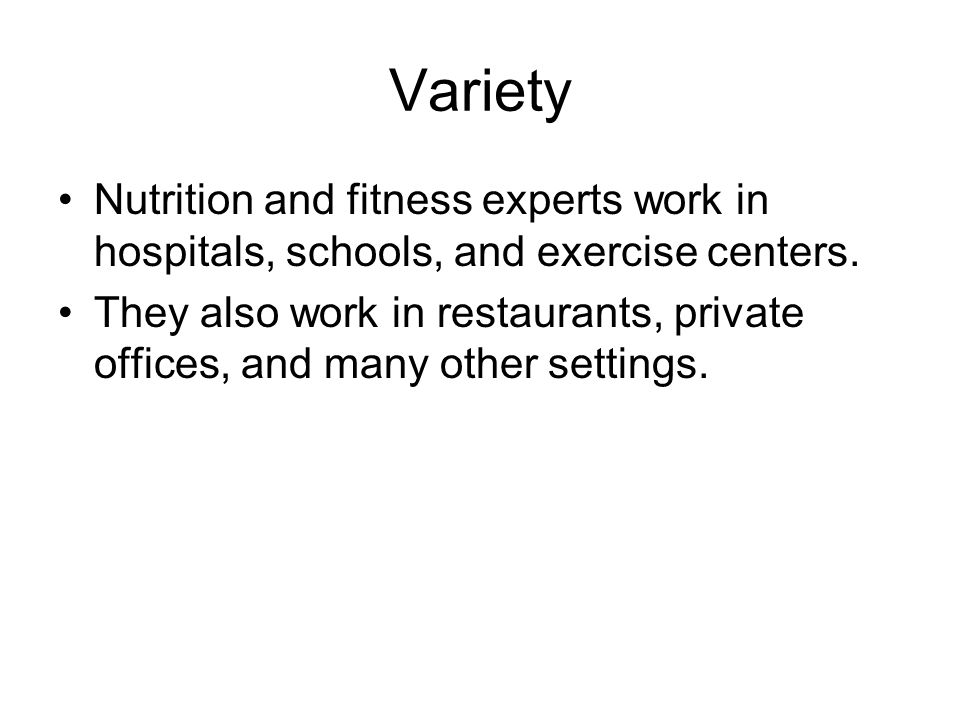 Variety Nutrition and fitness experts work in hospitals, schools, and exercise centers. They also work in restaurants, private offices, and many other