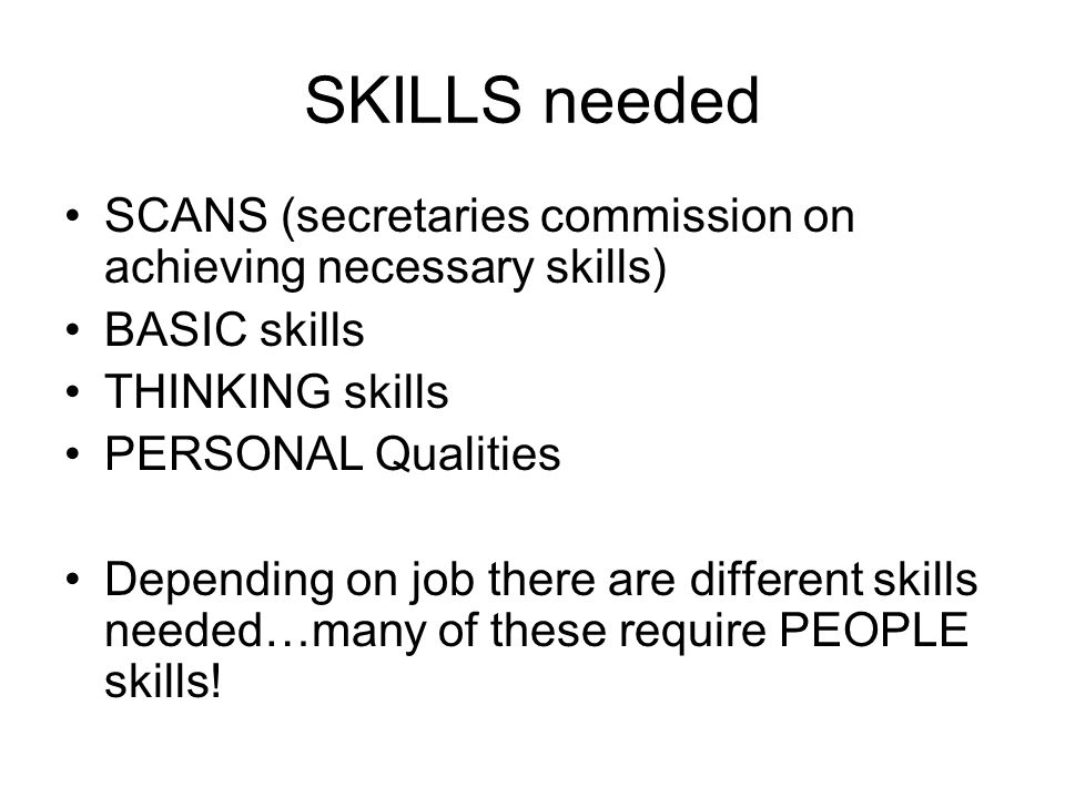 SKILLS needed SCANS (secretaries commission on achieving necessary skills) BASIC skills THINKING skills PERSONAL Qualities Depending on job there are