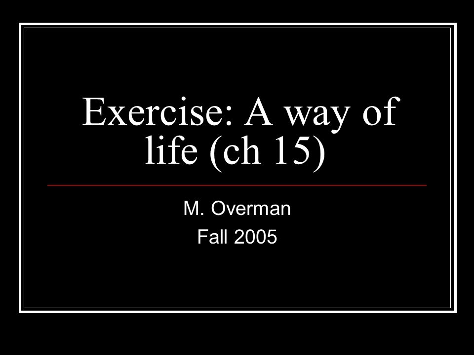Exercise: A way of life (ch 15) M. Overman Fall 2005